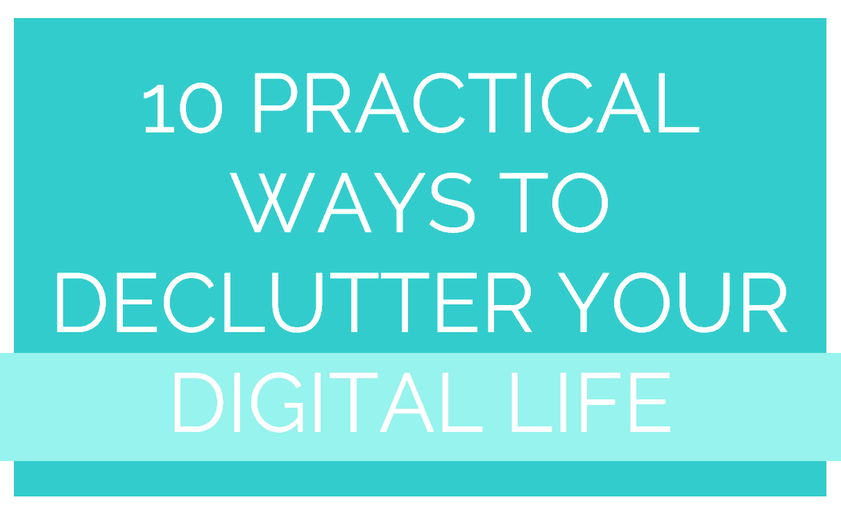 10 PRACTICAL WAYS TO DECLUTTER YOUR DIGITAL LIFE