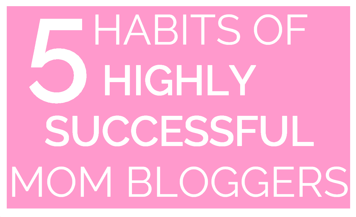 HABITS OF HIGHLY SUCCESSFUL MOM BLOGGERS