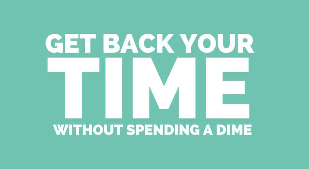 GET BACK YOUR TIME WITHOUT SPENDING A DIME