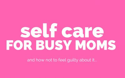 7 Ways to Practice Self Care as a Busy Mom Without Feeling Guilty